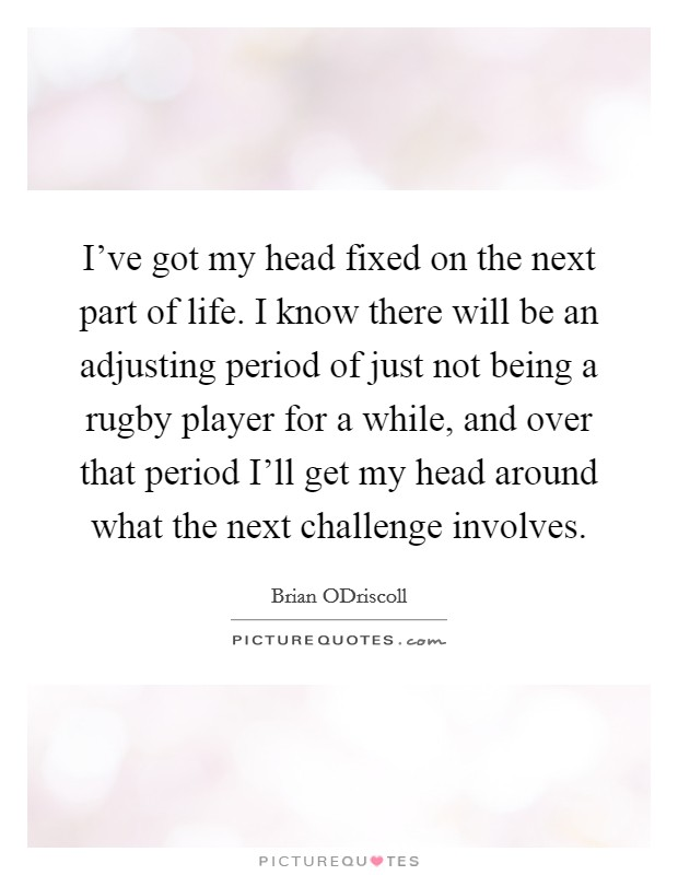 I've got my head fixed on the next part of life. I know there will be an adjusting period of just not being a rugby player for a while, and over that period I'll get my head around what the next challenge involves Picture Quote #1