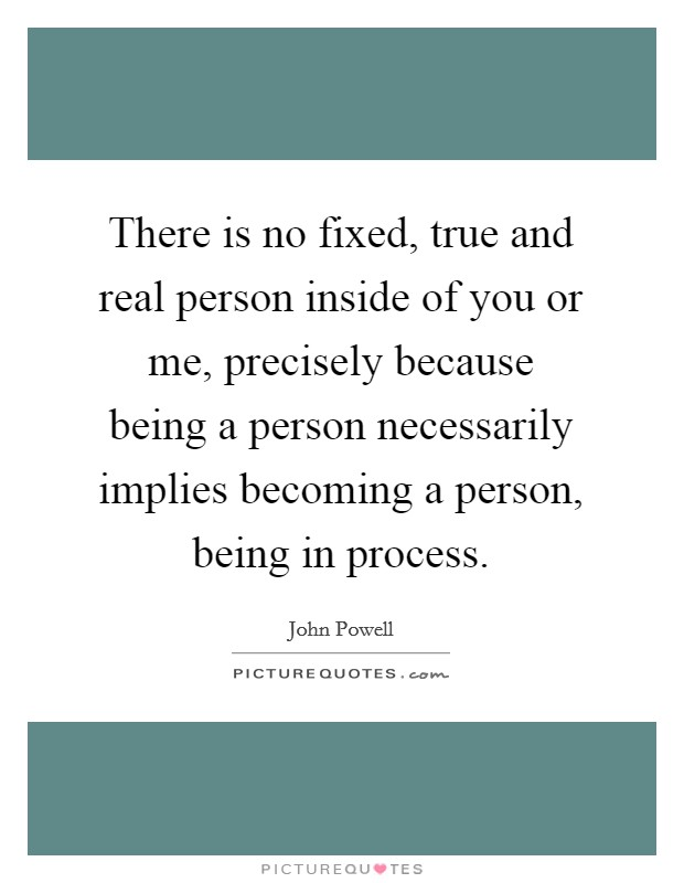 There is no fixed, true and real person inside of you or me, precisely because being a person necessarily implies becoming a person, being in process Picture Quote #1