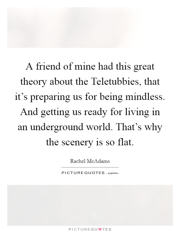 A friend of mine had this great theory about the Teletubbies, that it's preparing us for being mindless. And getting us ready for living in an underground world. That's why the scenery is so flat Picture Quote #1