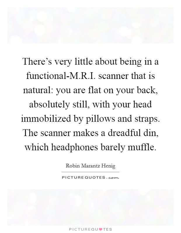 There's very little about being in a functional-M.R.I. scanner that is natural: you are flat on your back, absolutely still, with your head immobilized by pillows and straps. The scanner makes a dreadful din, which headphones barely muffle Picture Quote #1
