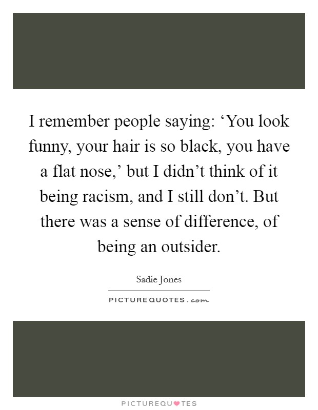 I remember people saying: 'You look funny, your hair is so black, you have a flat nose,' but I didn't think of it being racism, and I still don't. But there was a sense of difference, of being an outsider Picture Quote #1