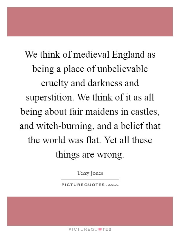We think of medieval England as being a place of unbelievable cruelty and darkness and superstition. We think of it as all being about fair maidens in castles, and witch-burning, and a belief that the world was flat. Yet all these things are wrong Picture Quote #1