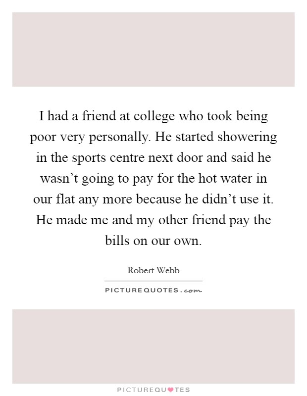 I had a friend at college who took being poor very personally. He started showering in the sports centre next door and said he wasn't going to pay for the hot water in our flat any more because he didn't use it. He made me and my other friend pay the bills on our own Picture Quote #1