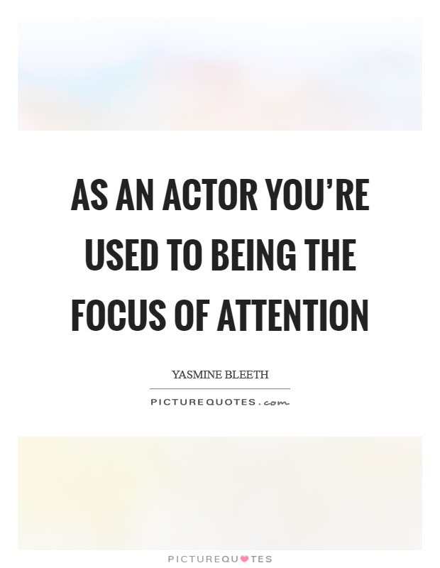 As an actor you're used to being the focus of attention Picture Quote #1