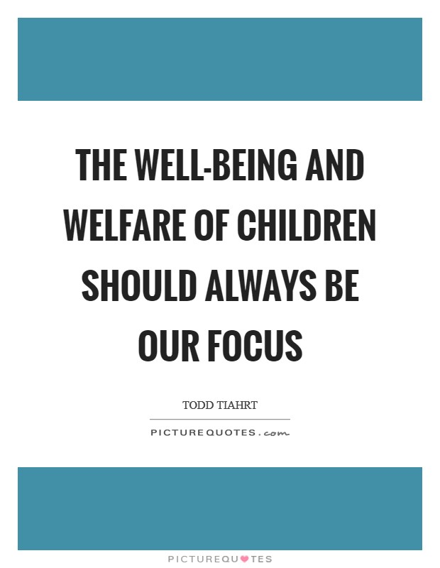 The well-being and welfare of children should always be our focus Picture Quote #1
