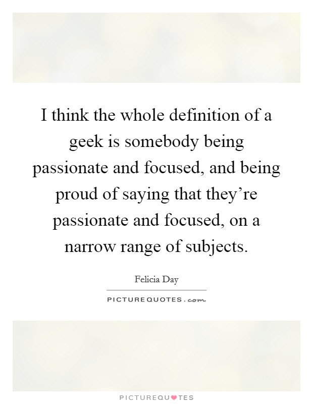 I think the whole definition of a geek is somebody being passionate and focused, and being proud of saying that they're passionate and focused, on a narrow range of subjects Picture Quote #1