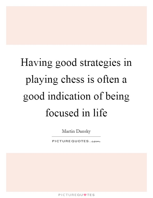 Having good strategies in playing chess is often a good indication of being focused in life Picture Quote #1