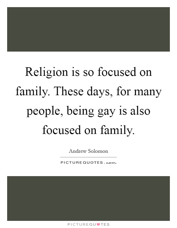 Religion is so focused on family. These days, for many people, being gay is also focused on family Picture Quote #1