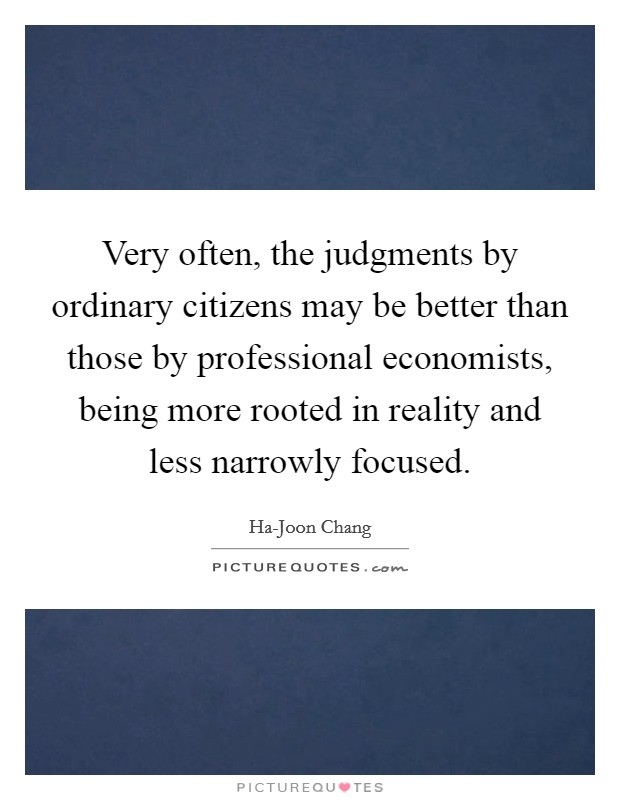 Very often, the judgments by ordinary citizens may be better than those by professional economists, being more rooted in reality and less narrowly focused Picture Quote #1