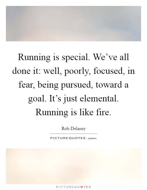 Running is special. We've all done it: well, poorly, focused, in fear, being pursued, toward a goal. It's just elemental. Running is like fire Picture Quote #1