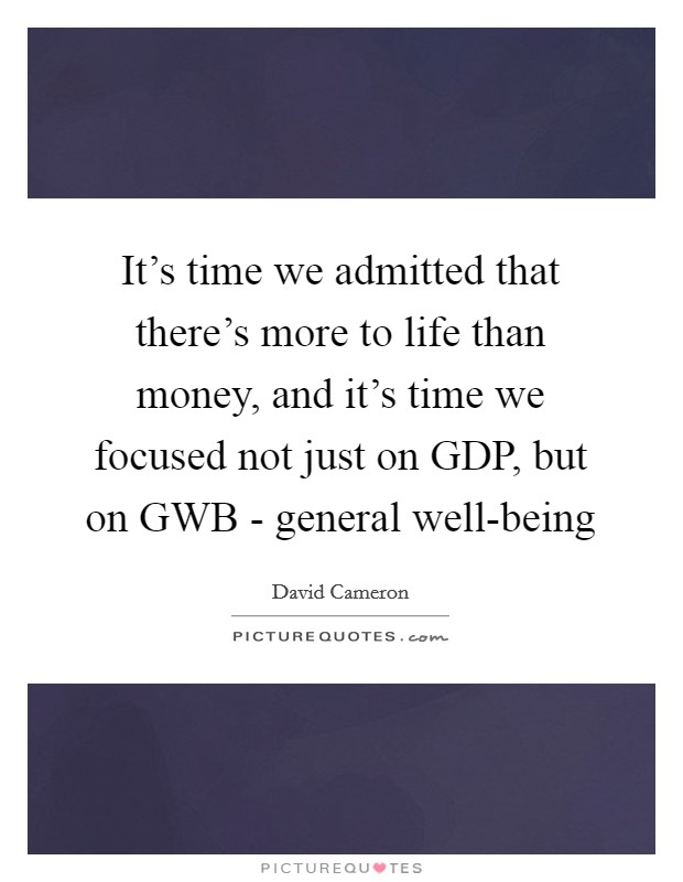 It's time we admitted that there's more to life than money, and it's time we focused not just on GDP, but on GWB - general well-being Picture Quote #1