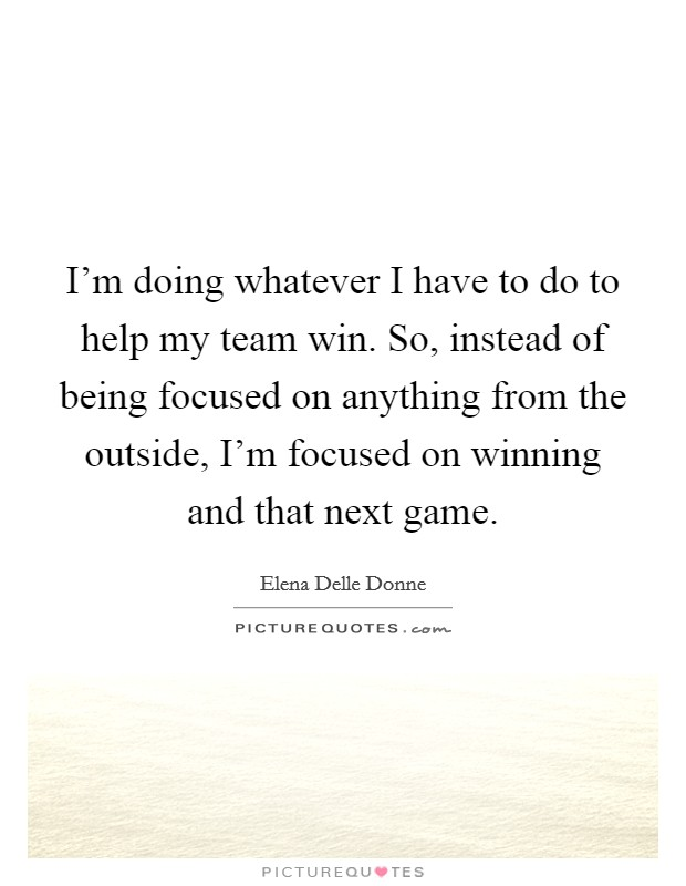 I'm doing whatever I have to do to help my team win. So, instead of being focused on anything from the outside, I'm focused on winning and that next game Picture Quote #1
