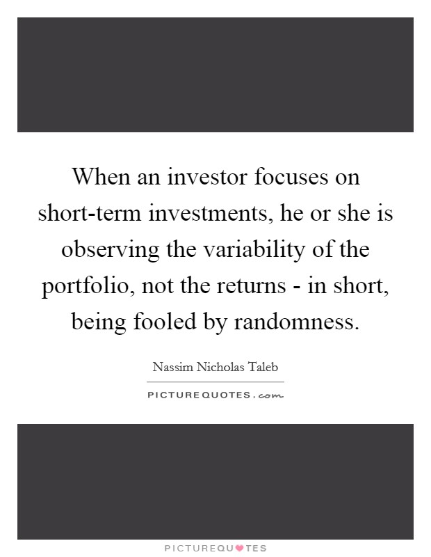When an investor focuses on short-term investments, he or she is observing the variability of the portfolio, not the returns - in short, being fooled by randomness Picture Quote #1