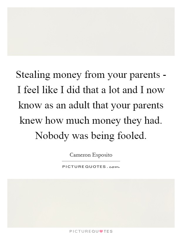 Stealing money from your parents - I feel like I did that a lot and I now know as an adult that your parents knew how much money they had. Nobody was being fooled Picture Quote #1
