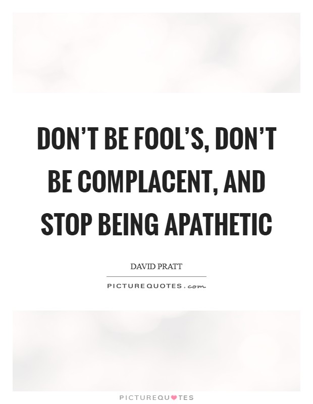 Don't be fool's, don't be complacent, and stop being apathetic Picture Quote #1