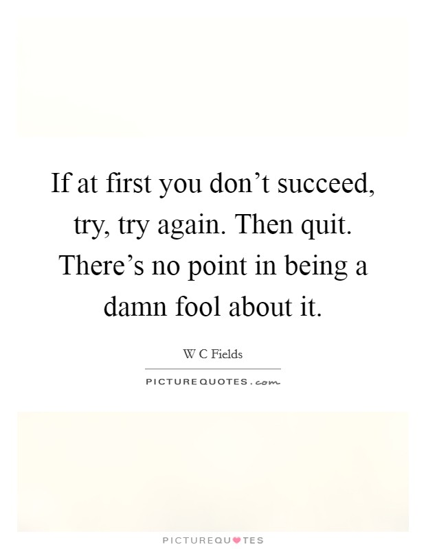 If at first you don't succeed, try, try again. Then quit. There's no point in being a damn fool about it Picture Quote #1