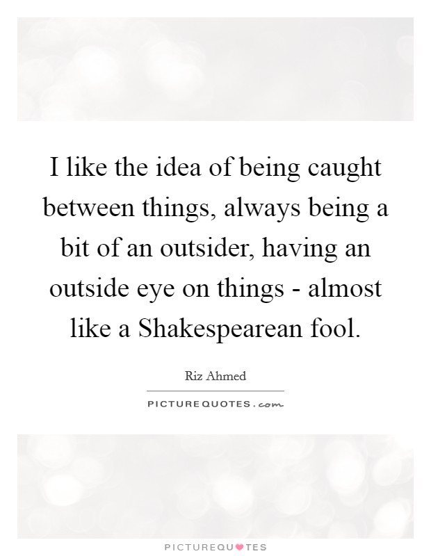 I like the idea of being caught between things, always being a bit of an outsider, having an outside eye on things - almost like a Shakespearean fool Picture Quote #1