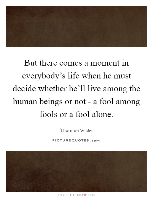 But there comes a moment in everybody's life when he must decide whether he'll live among the human beings or not - a fool among fools or a fool alone Picture Quote #1