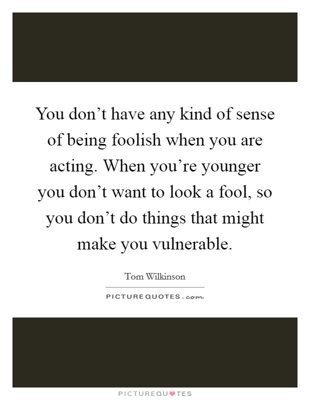 You don't have any kind of sense of being foolish when you are acting. When you're younger you don't want to look a fool, so you don't do things that might make you vulnerable Picture Quote #1