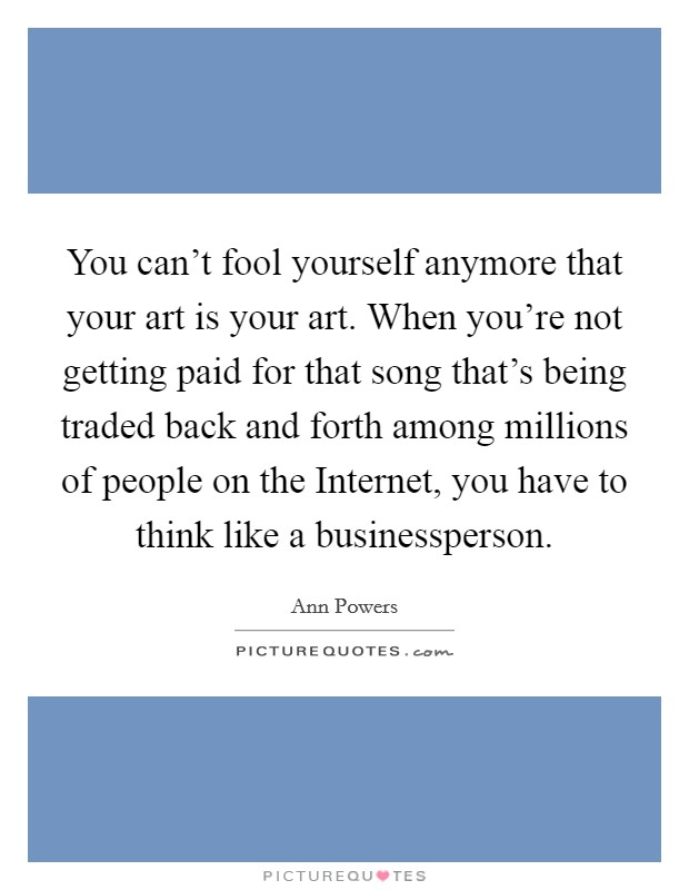 You can't fool yourself anymore that your art is your art. When you're not getting paid for that song that's being traded back and forth among millions of people on the Internet, you have to think like a businessperson Picture Quote #1
