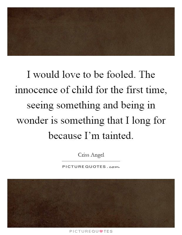 I would love to be fooled. The innocence of child for the first time, seeing something and being in wonder is something that I long for because I'm tainted Picture Quote #1
