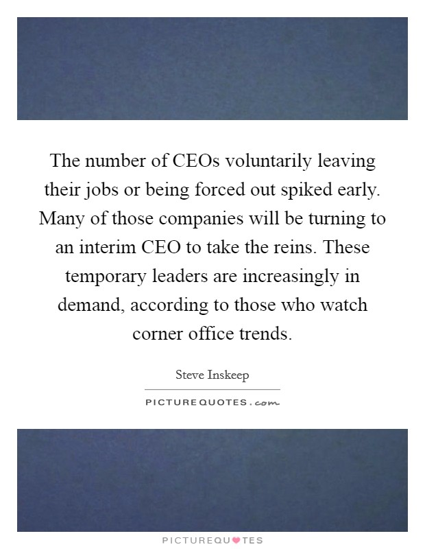 The number of CEOs voluntarily leaving their jobs or being forced out spiked early. Many of those companies will be turning to an interim CEO to take the reins. These temporary leaders are increasingly in demand, according to those who watch corner office trends Picture Quote #1