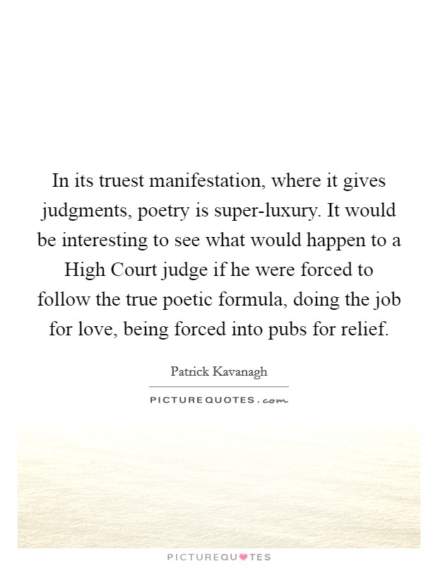 In its truest manifestation, where it gives judgments, poetry is super-luxury. It would be interesting to see what would happen to a High Court judge if he were forced to follow the true poetic formula, doing the job for love, being forced into pubs for relief. Picture Quote #1