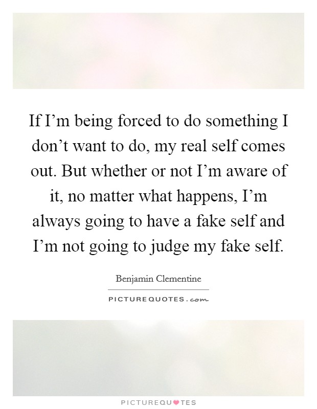 If I'm being forced to do something I don't want to do, my real self comes out. But whether or not I'm aware of it, no matter what happens, I'm always going to have a fake self and I'm not going to judge my fake self Picture Quote #1