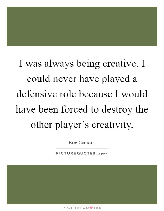 I was always being creative. I could never have played a defensive role because I would have been forced to destroy the other player's creativity Picture Quote #1