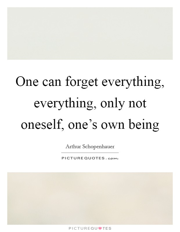 One can forget everything, everything, only not oneself, one's own being Picture Quote #1