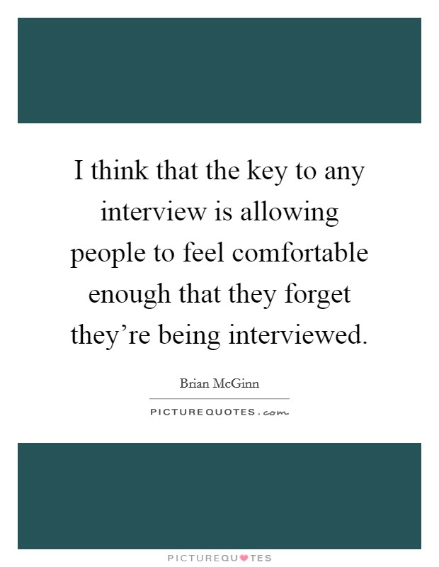 I think that the key to any interview is allowing people to feel comfortable enough that they forget they're being interviewed Picture Quote #1