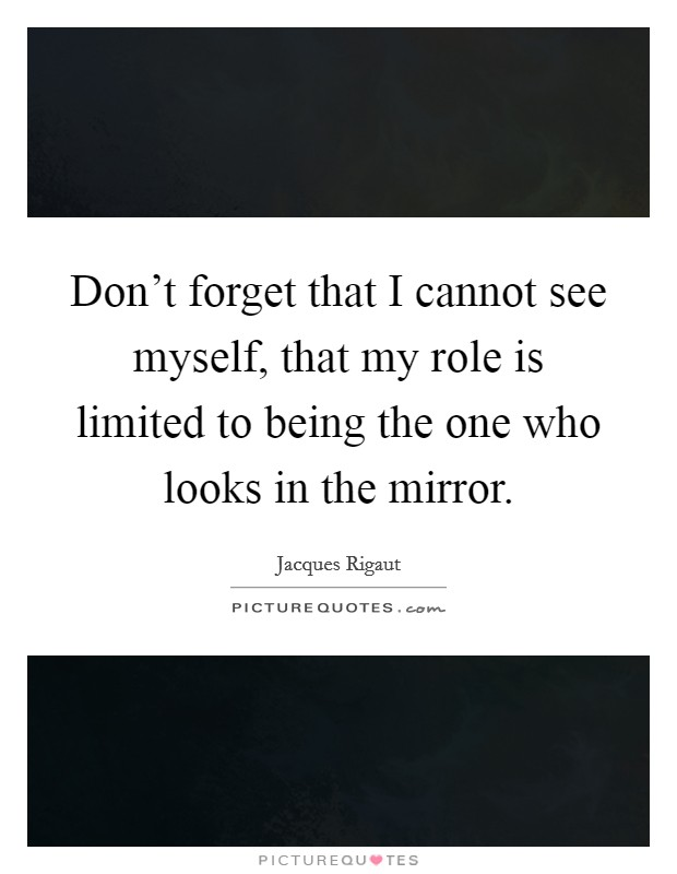 Don't forget that I cannot see myself, that my role is limited to being the one who looks in the mirror Picture Quote #1