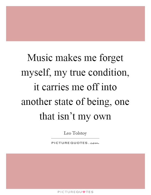 Music makes me forget myself, my true condition, it carries me off into another state of being, one that isn't my own Picture Quote #1