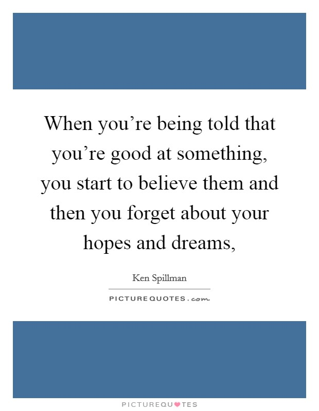 When you're being told that you're good at something, you start to believe them and then you forget about your hopes and dreams, Picture Quote #1