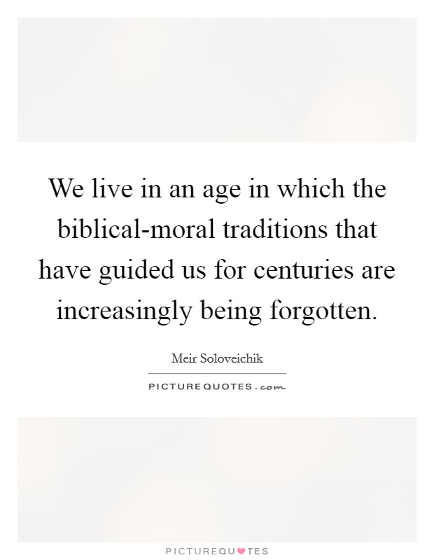 We live in an age in which the biblical-moral traditions that have guided us for centuries are increasingly being forgotten Picture Quote #1