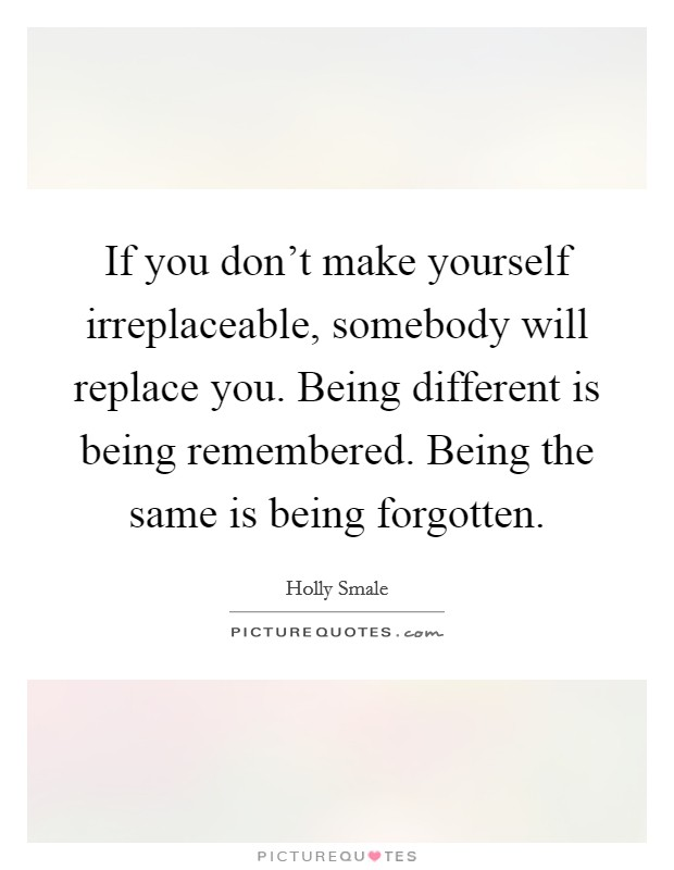 If you don't make yourself irreplaceable, somebody will replace you. Being different is being remembered. Being the same is being forgotten Picture Quote #1