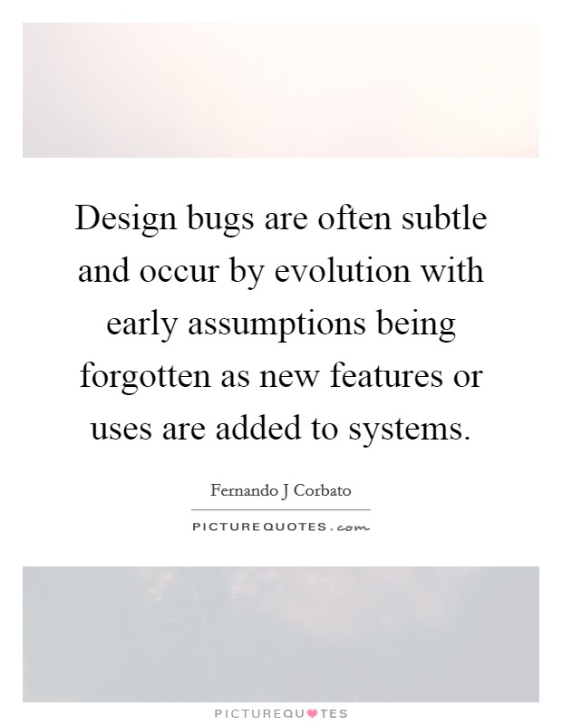Design bugs are often subtle and occur by evolution with early assumptions being forgotten as new features or uses are added to systems Picture Quote #1