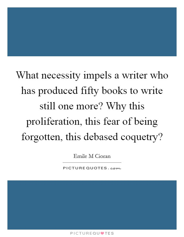 What necessity impels a writer who has produced fifty books to write still one more? Why this proliferation, this fear of being forgotten, this debased coquetry? Picture Quote #1