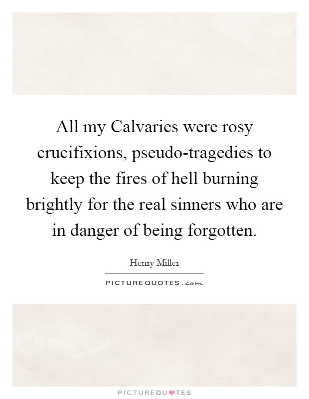 All my Calvaries were rosy crucifixions, pseudo-tragedies to keep the fires of hell burning brightly for the real sinners who are in danger of being forgotten Picture Quote #1