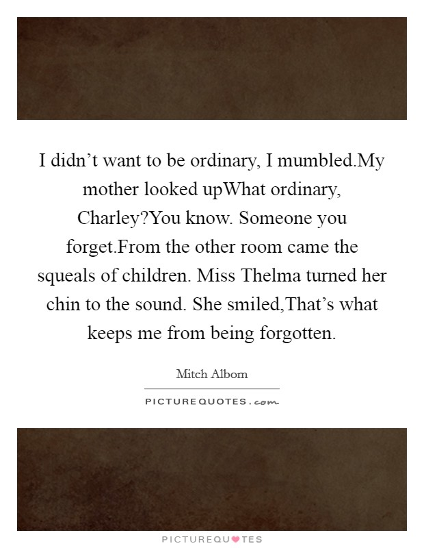 I didn't want to be ordinary, I mumbled.My mother looked upWhat ordinary, Charley?You know. Someone you forget.From the other room came the squeals of children. Miss Thelma turned her chin to the sound. She smiled,That's what keeps me from being forgotten Picture Quote #1