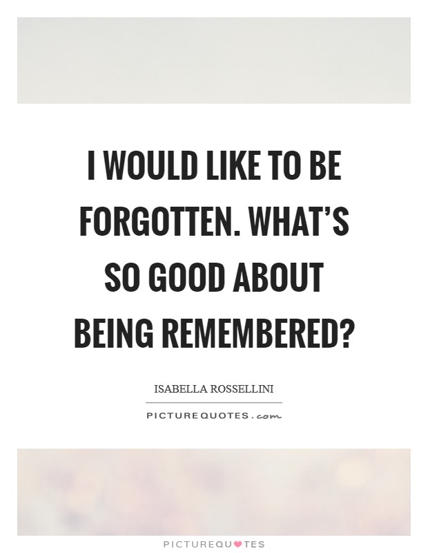 I would like to be forgotten. What's so good about being remembered? Picture Quote #1