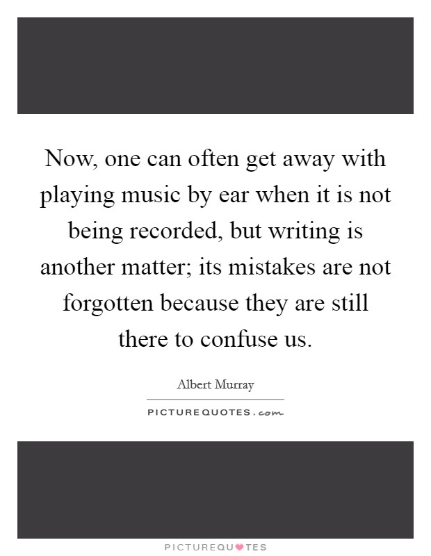 Now, one can often get away with playing music by ear when it is not being recorded, but writing is another matter; its mistakes are not forgotten because they are still there to confuse us Picture Quote #1