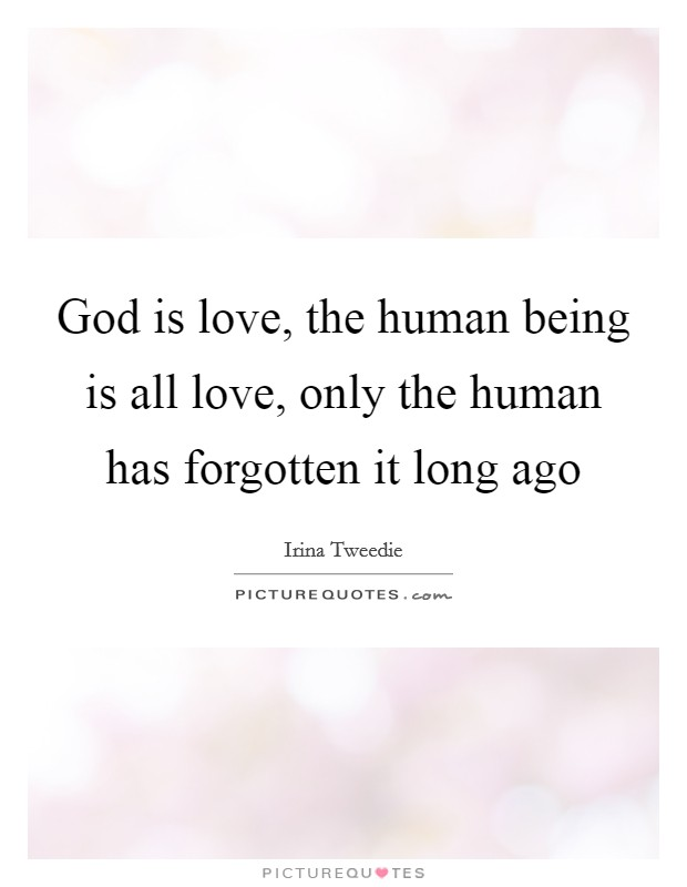 God is love, the human being is all love, only the human has forgotten it long ago Picture Quote #1