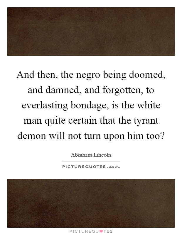 And then, the negro being doomed, and damned, and forgotten, to everlasting bondage, is the white man quite certain that the tyrant demon will not turn upon him too? Picture Quote #1
