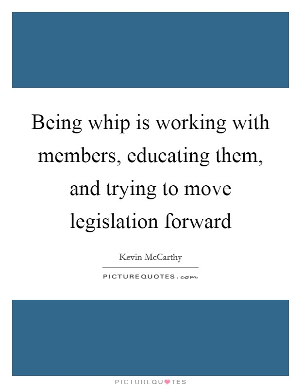 Being whip is working with members, educating them, and trying to move legislation forward Picture Quote #1