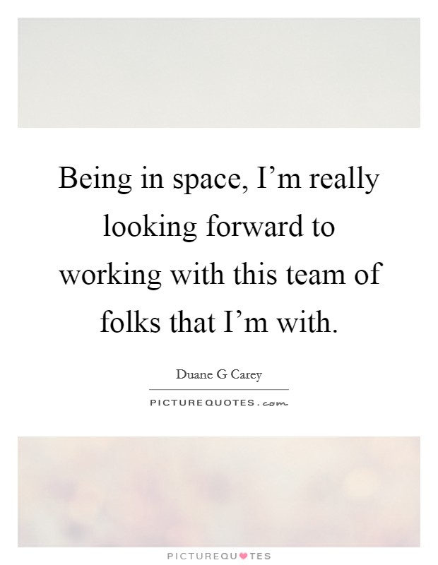 Being in space, I'm really looking forward to working with this team of folks that I'm with Picture Quote #1