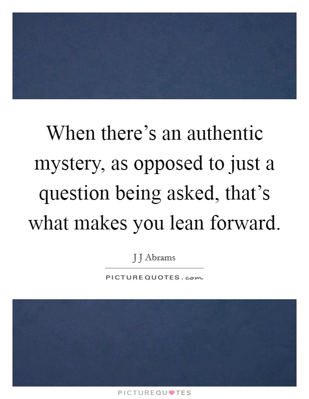 When there's an authentic mystery, as opposed to just a question being asked, that's what makes you lean forward Picture Quote #1