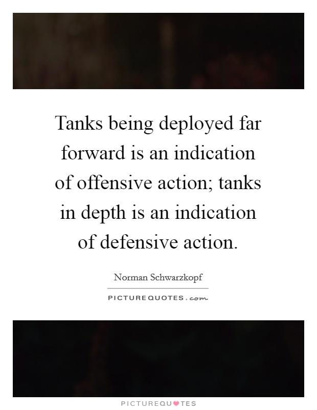 Tanks being deployed far forward is an indication of offensive action; tanks in depth is an indication of defensive action Picture Quote #1