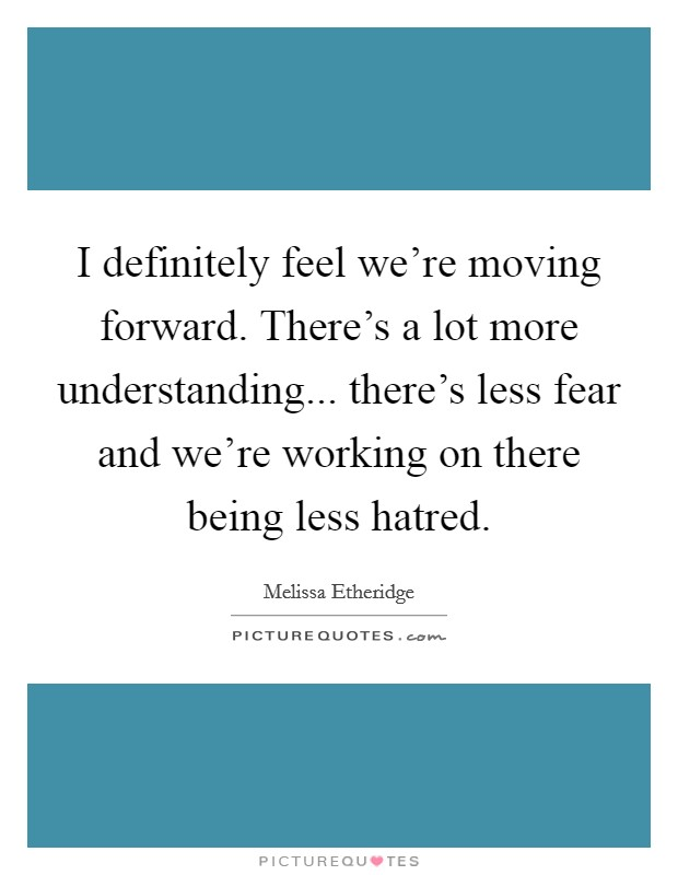 I definitely feel we're moving forward. There's a lot more understanding... there's less fear and we're working on there being less hatred Picture Quote #1