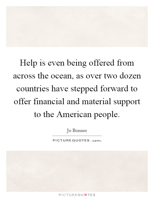 Help is even being offered from across the ocean, as over two dozen countries have stepped forward to offer financial and material support to the American people Picture Quote #1